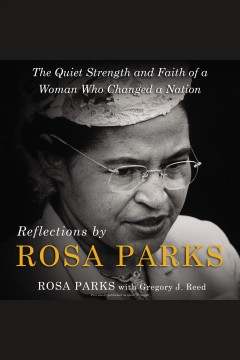 Reflections by Rosa Parks : the quiet strength and faith of a woman who changed a nation / Rosa Parks with Gregory J. Reed.