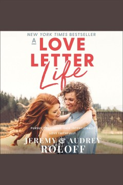 A love letter life : pursue creatively, date intentionally, love faithfully / Jeremy & Audrey Roloff.