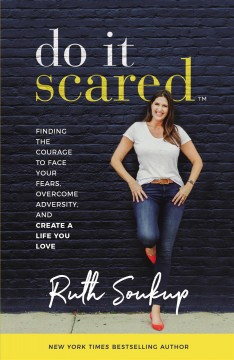 Do it scared : finding the courage to face your fears, overcome adversity, and create a life you love / Ruth Soukup. - Ruth Soukup.