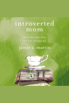 Introverted mom : your guide to more calm, less guilt, and quiet joy / Jamie C. Martin.