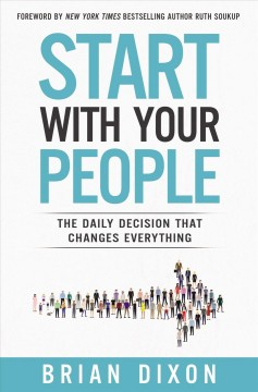 Start with your people : the daily decision that changes everything / Brian Dixon.