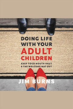 Doing life with your adult children : keep your mouth shut & the welcome mat out / Jim Burns.