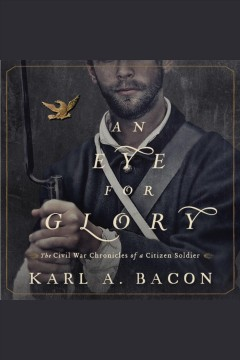 An eye for glory : the Civil War chronicles of a Citizen Soldier / Karl A. Bacon.