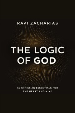 The logic of God : 52 Christian essentials for the heart and mind / Ravi Zacharias.