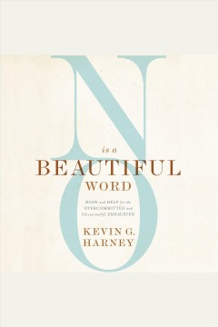 No is a beautiful word : hope and help for the overcommitted and (occasionally) exhausted / Kevin G. Harney.