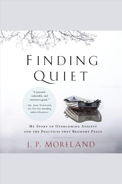 Finding Quiet : My Story of Overcoming Anxiety and the Practices that Brought Peace / J. P. Moreland.