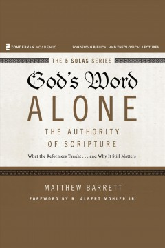God's word alone : the authority of scripture : what the reformers taught...and why it still matters / Matthew Barrett ; foreword by R. Albert Mohler, Jr..