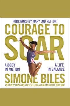 Courage to soar : a body in motion, a life in balance / Simone Biles ; foreward by Mary Lou Retton.