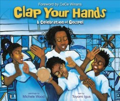 Clap your hands : a celebration of gospel / text by Toyomi Igus ; paintings by Michele Wood ; foreword by Cece Winans. - text by Toyomi Igus ; paintings by Michele Wood ; foreword by Cece Winans.