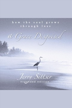 A grace disguised : how the soul grows through loss / Gerald Sittser.