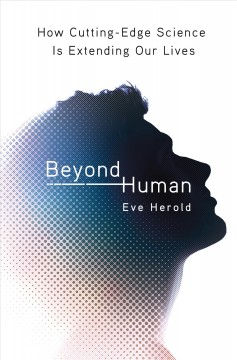 Beyond human : how cutting-edge science is extending our lives / Eve Herold.