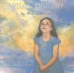 What's heaven? /  written by Maria Shriver ; illustrated by Sandra Speidel. - written by Maria Shriver ; illustrated by Sandra Speidel.