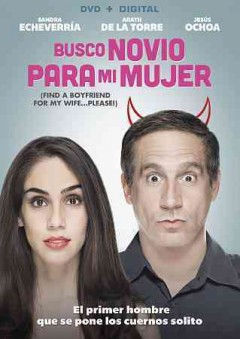 Busco novio para mi mujer = Find a boyfriend for my wife...please! / director, Enrique Begne ; writers, Enrique Begne [and three others] ; producers, Sandra Echeverría, Laura Imperiale, Inna Payán.