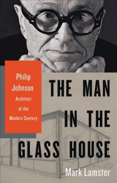 The man in the glass house : Philip Johnson, architect of the modern century / Mark Lamster.