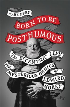 Born to be posthumous : the eccentric life and mysterious genius of Edward Gorey / Mark Dery.