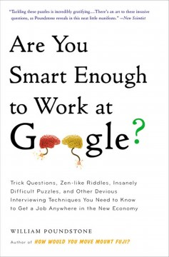 Are you smart enough to work at Google? : trick questions, zen-like riddles, insanely difficult puzzles, and other devious interviewing techniques you need to know to get a job anywhere in the new economy / William Poundstone.