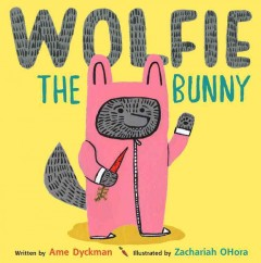 Wolfie the bunny /  written by Ame Dyckman ; illustrated by Zachariah OHora.
