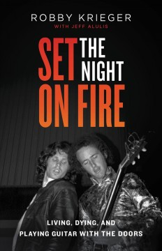 Set the night on fire : living, dying, and playing guitar with The Doors / Robby Krieger with Jeff Alulis. - Robby Krieger with Jeff Alulis.