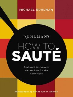 Ruhlman's how to sauté : foolproof techniques and recipes for the home cook / Michael Ruhlman ; photographs by Donna Turner Ruhlman.