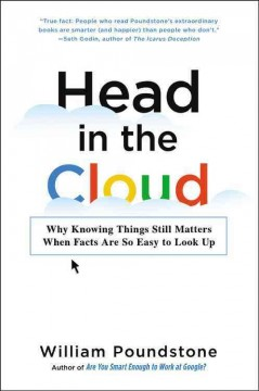 Head in the cloud : why knowing things still matters when facts are so easy to look up / William Poundstone.