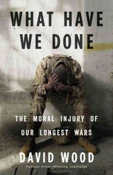 What have we done : the moral injury of our longest wars / David Wood.