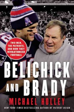 Belichick and Brady : two men, the Patriots, and how they revolutionized football / Michael Holley. - Michael Holley.