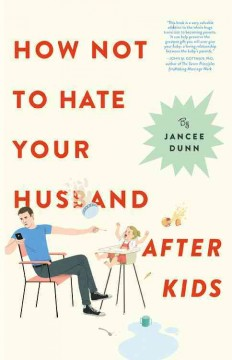 How not to hate your husband after kids /  Jancee Dunn.