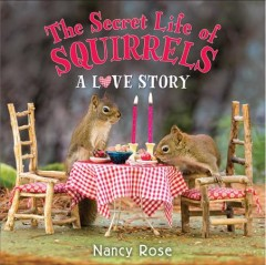 The secret life of squirrels : a love story / Nancy Rose. - Nancy Rose.
