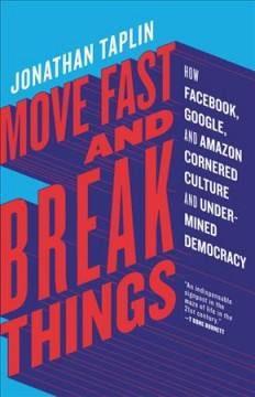 Move fast and break things : how Facebook, Google, and Amazon cornered culture and undermined democracy / Jonathan Taplin.
