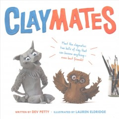 Claymates /  written by Dev Petty ; illustrated by Lauren Eldridge. - written by Dev Petty ; illustrated by Lauren Eldridge.