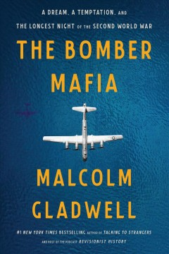 The Bomber Mafia : a dream, a temptation, and the longest night of the second World War / Malcolm Gladwell. - Malcolm Gladwell.