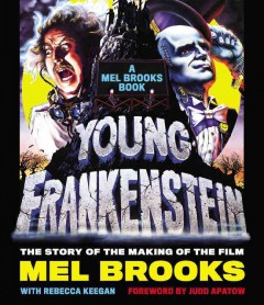 Young Frankenstein : the story of the making of the film : a Mel Brooks book / Mel Brooks ; with Rebecca Keegan ; foreword by Judd Apatow. - Mel Brooks ; with Rebecca Keegan ; foreword by Judd Apatow.