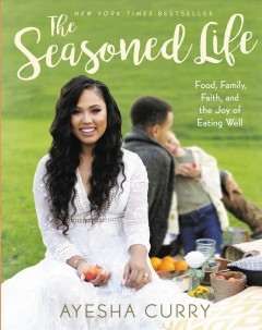 The seasoned life : food, family, faith, and the joy of eating well / Ayesha Curry.