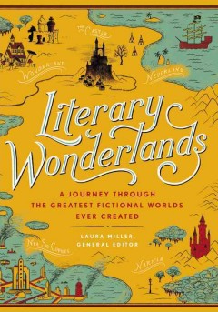 Literary wonderlands : a journey through the greatest fictional worlds ever created / general editor, Laura Miller.