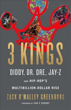 3 kings : Diddy, Dr. Dre, Jay Z, and hip-hop's multibillion-dollar rise / Zack O'Malley Greenburg.