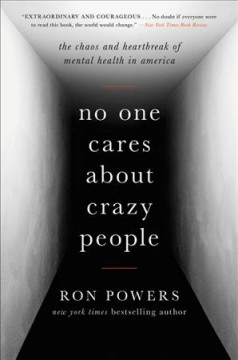 No one cares about crazy people : the chaos and heartbreak of mental health in America / Ron Powers.