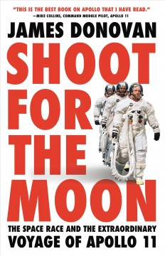 Shoot for the moon : the space race and the extraordinary voyage of Apollo 11 / James Donovan.