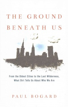 The ground beneath us : from the oldest cities to the last wilderness, what dirt tells us about who we are / Paul Bogard.