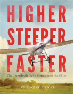 Higher, steeper, faster : the daredevils who conquered the skies / Lawrence Goldstone. - Lawrence Goldstone.