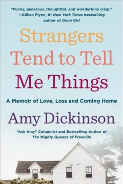 Strangers Tend to Tell Me Things : A Memoir of Love, Loss, and Coming Home / Amy Dickinson.