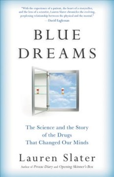 Blue dreams : the science and the story of the drugs that changed our minds / Lauren Slater.