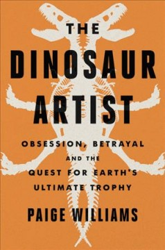 The dinosaur artist : obsession, betrayal, and the quest for Earth's ultimate trophy / Paige Williams.