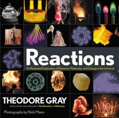 Reactions : an illustrated exploration of elements, molecules, and change in the universe / Theodore Gray ; photographs by Nick Mann. - Theodore Gray ; photographs by Nick Mann.