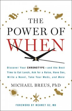 The power of when : discover your chronotype--and the best time to eat lunch, ask for a raise, have sex, write a novel, take your meds, and more / Michael Breus, PhD. ; foreword by Mehmet C. Oz, M.D.