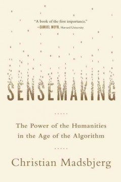 Sensemaking : the power of the humanities in the age of the algorithm / Christian Madsbjerg. - Christian Madsbjerg.