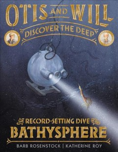 Otis and Will discover the deep : the record-setting dive of the Bathysphere / written by Barb Rosenstock ; illustrated by Katherine Roy. - written by Barb Rosenstock ; illustrated by Katherine Roy.