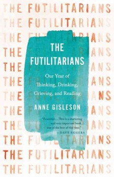 The Futilitarians : our year of thinking, drinking, grieving, and reading / Anne Gisleson.