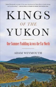 Kings of the Yukon : one summer paddling across the far north / Adam Weymouth.