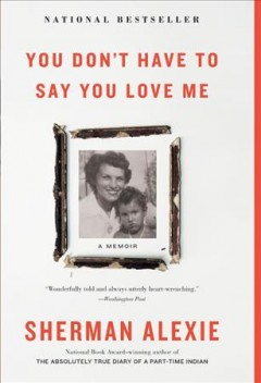 You don't have to say you love me : a memoir / Sherman Alexie.