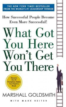 What got you here won't get you there : how successful people become even more successful.